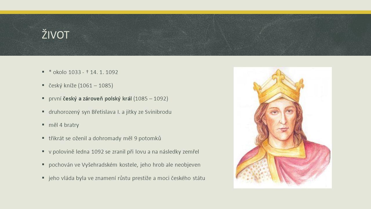 ŽIVOT * okolo 1033 - † 14. 1. 1092 český kníže (1061 – 1085)