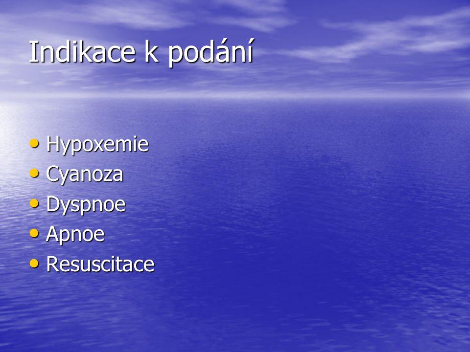 Indikace k podání Hypoxemie Cyanoza Dyspnoe Apnoe Resuscitace