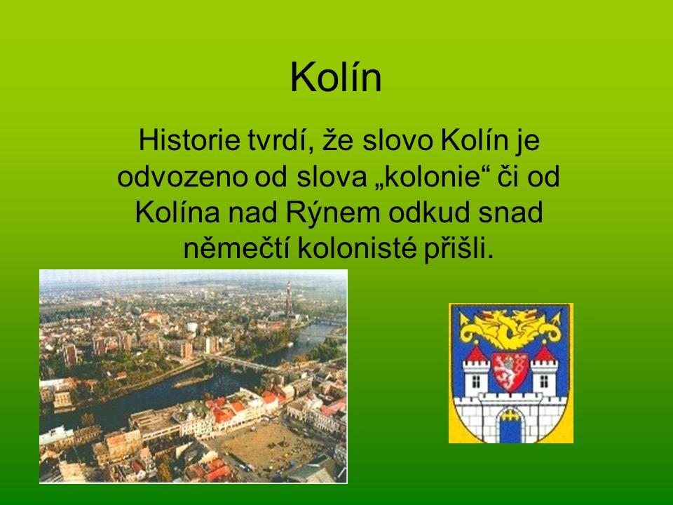 """Kolín Historie tvrdí, že slovo Kolín je odvozeno od slova """"kolonie či od Kolína nad Rýnem odkud snad němečtí kolonisté přišli."""