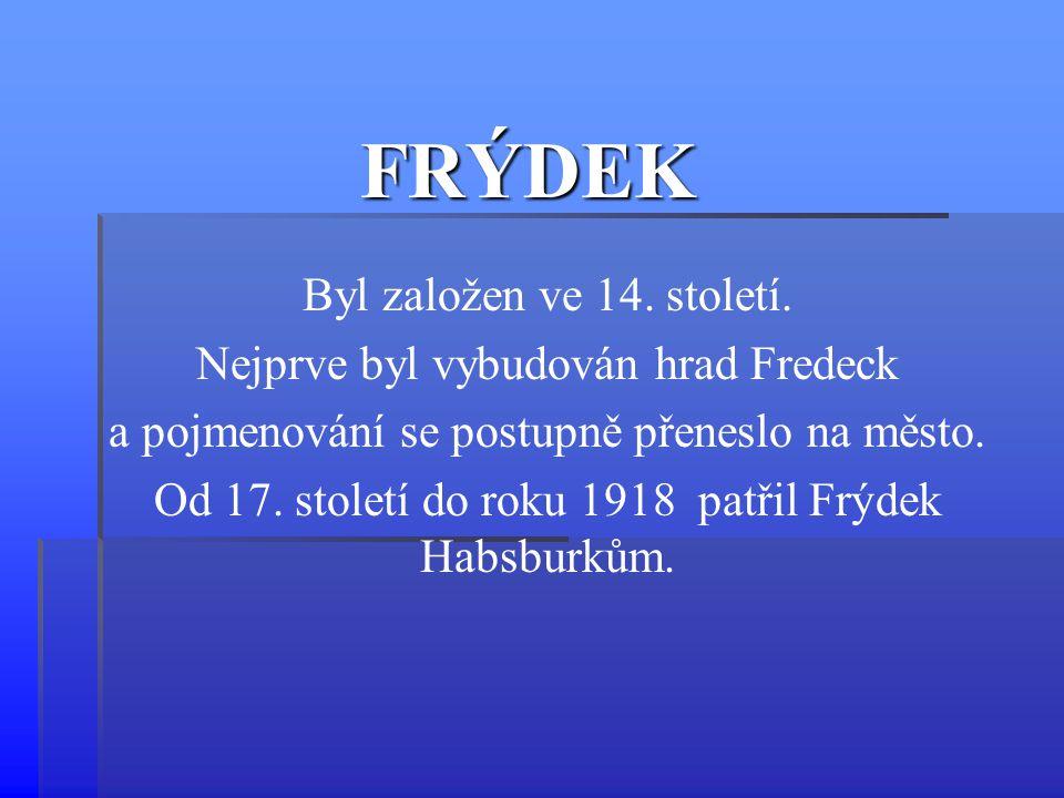 FRÝDEK Byl založen ve 14. století. Nejprve byl vybudován hrad Fredeck