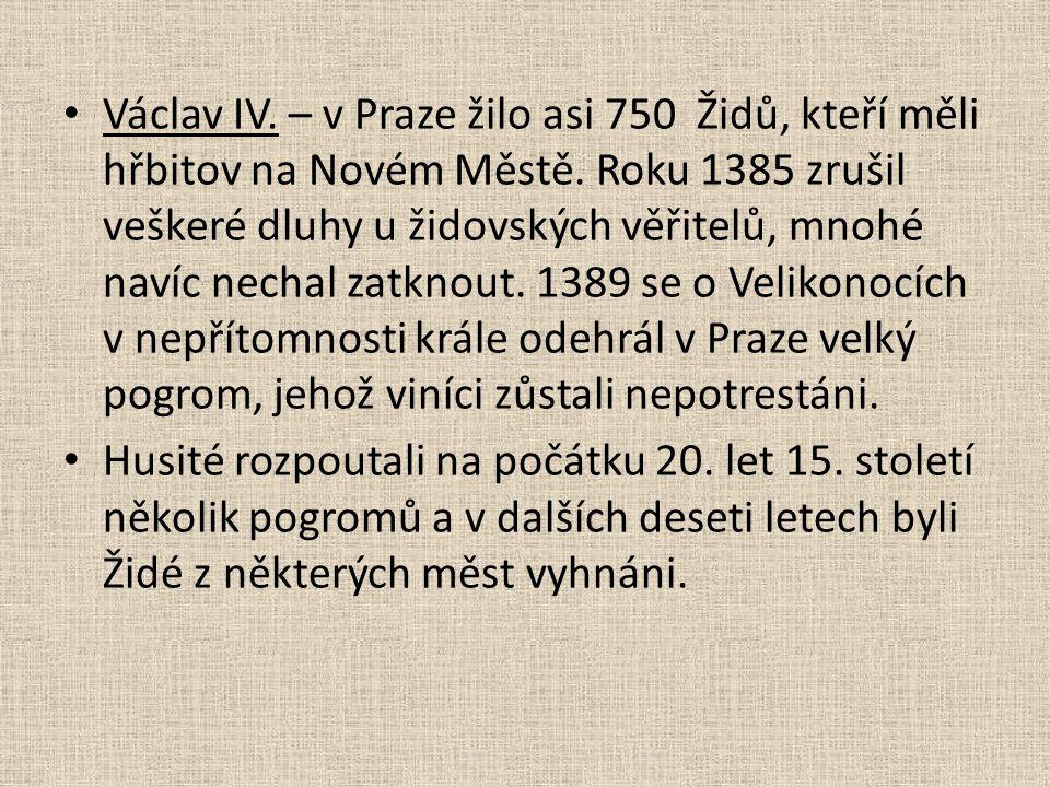 Václav IV. – v Praze žilo asi 750 Židů, kteří měli hřbitov na Novém Městě. Roku 1385 zrušil veškeré dluhy u židovských věřitelů, mnohé navíc nechal zatknout. 1389 se o Velikonocích v nepřítomnosti krále odehrál v Praze velký pogrom, jehož viníci zůstali nepotrestáni.