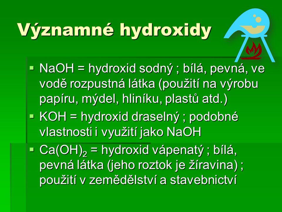 Významné hydroxidy NaOH = hydroxid sodný ; bílá, pevná, ve vodě rozpustná látka (použití na výrobu papíru, mýdel, hliníku, plastů atd.)