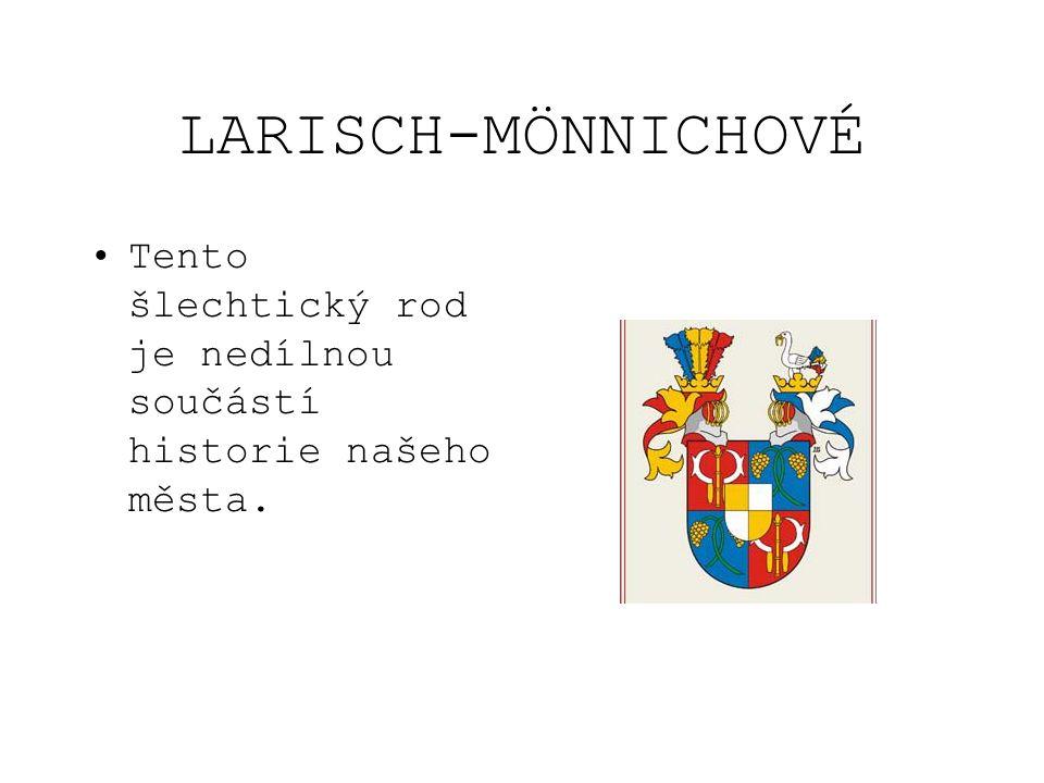 LARISCH-MÖNNICHOVÉ Tento šlechtický rod je nedílnou součástí historie našeho města.