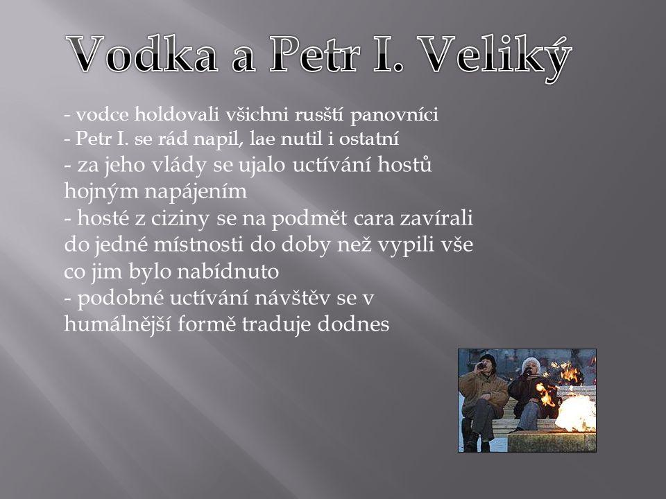 Vodka a Petr I. Veliký vodce holdovali všichni rusští panovníci. Petr I. se rád napil, lae nutil i ostatní.