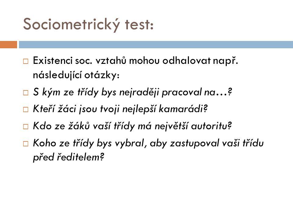 Sociometrický test: Existenci soc. vztahů mohou odhalovat např. následující otázky: S kým ze třídy bys nejraději pracoval na…