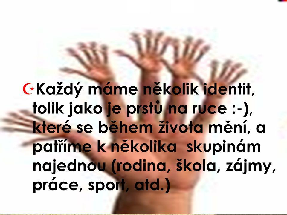 Každý máme několik identit, tolik jako je prstů na ruce :-), které se během života mění, a patříme k několika skupinám najednou (rodina, škola, zájmy, práce, sport, atd.)