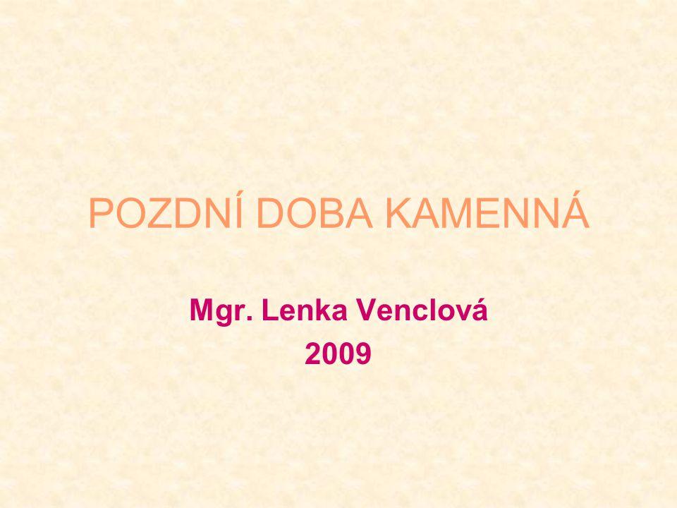 POZDNÍ DOBA KAMENNÁ Mgr. Lenka Venclová 2009