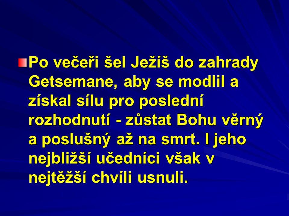 Po večeři šel Ježíš do zahrady Getsemane, aby se modlil a získal sílu pro poslední rozhodnutí - zůstat Bohu věrný a poslušný až na smrt.