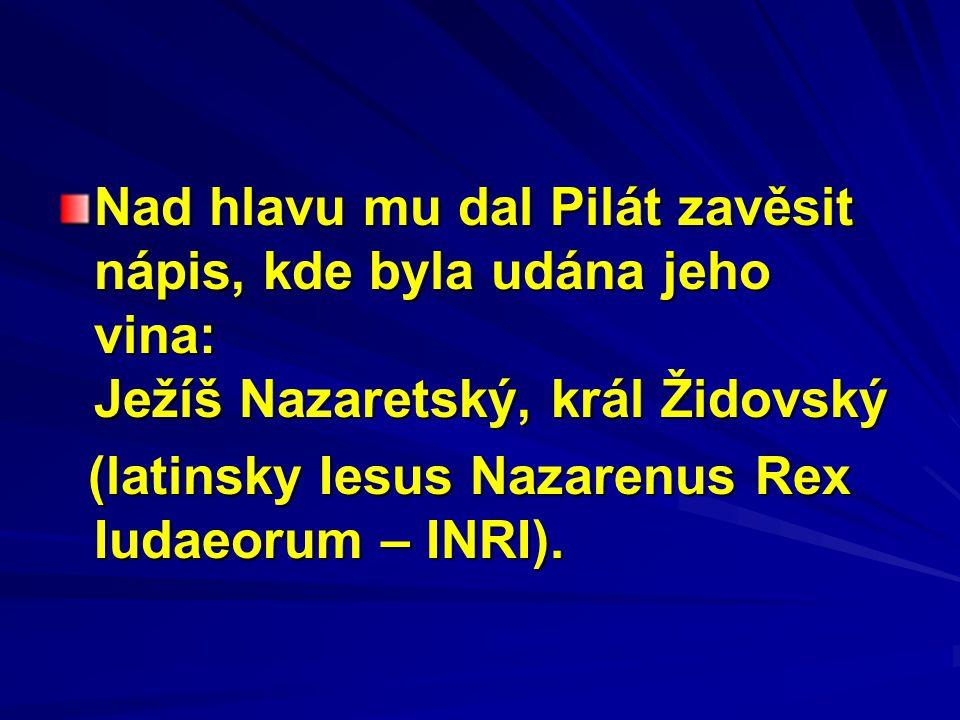 Nad hlavu mu dal Pilát zavěsit nápis, kde byla udána jeho vina: Ježíš Nazaretský, král Židovský