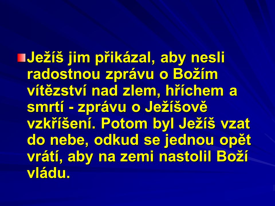 Ježíš jim přikázal, aby nesli radostnou zprávu o Božím vítězství nad zlem, hříchem a smrtí - zprávu o Ježíšově vzkříšení.