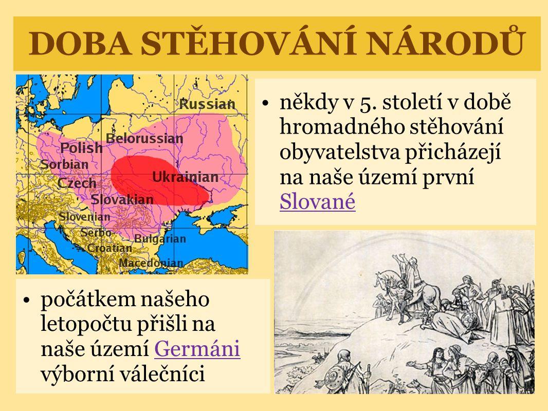 DOBA STĚHOVÁNÍ NÁRODŮ někdy v 5. století v době hromadného stěhování obyvatelstva přicházejí na naše území první Slované.