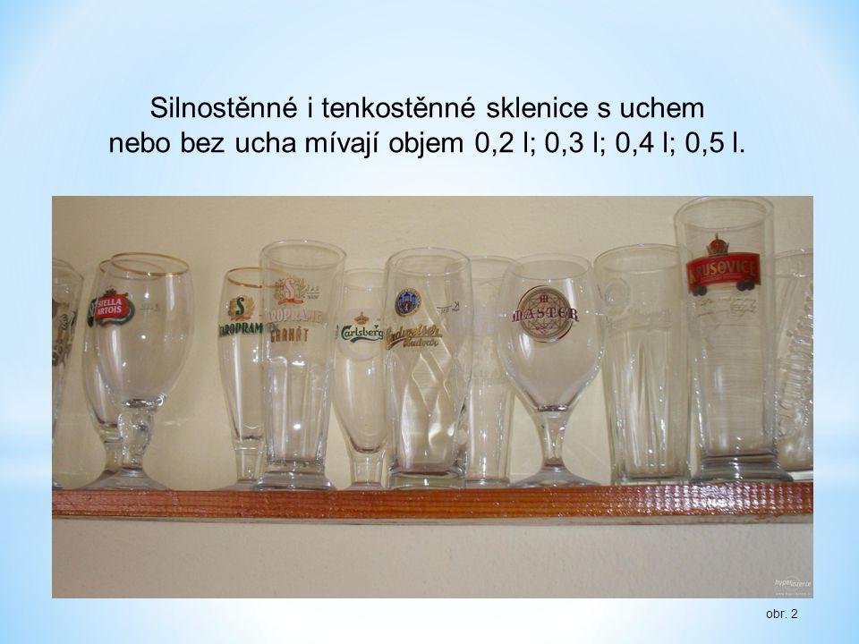 Silnostěnné i tenkostěnné sklenice s uchem nebo bez ucha mívají objem 0,2 l; 0,3 l; 0,4 l; 0,5 l.