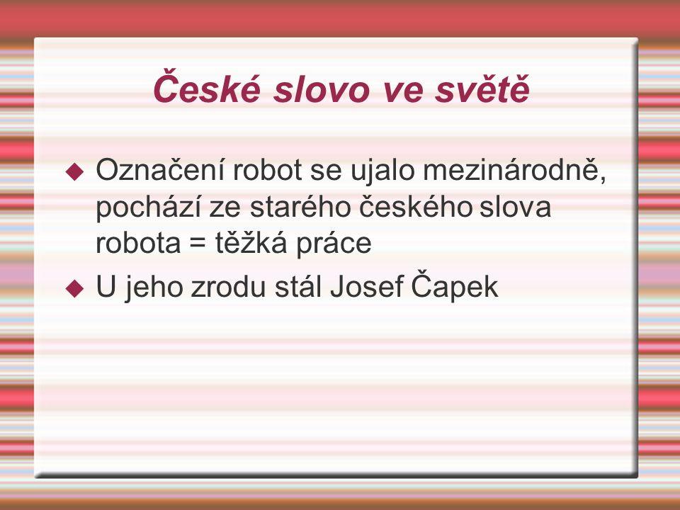 České slovo ve světě Označení robot se ujalo mezinárodně, pochází ze starého českého slova robota = těžká práce.