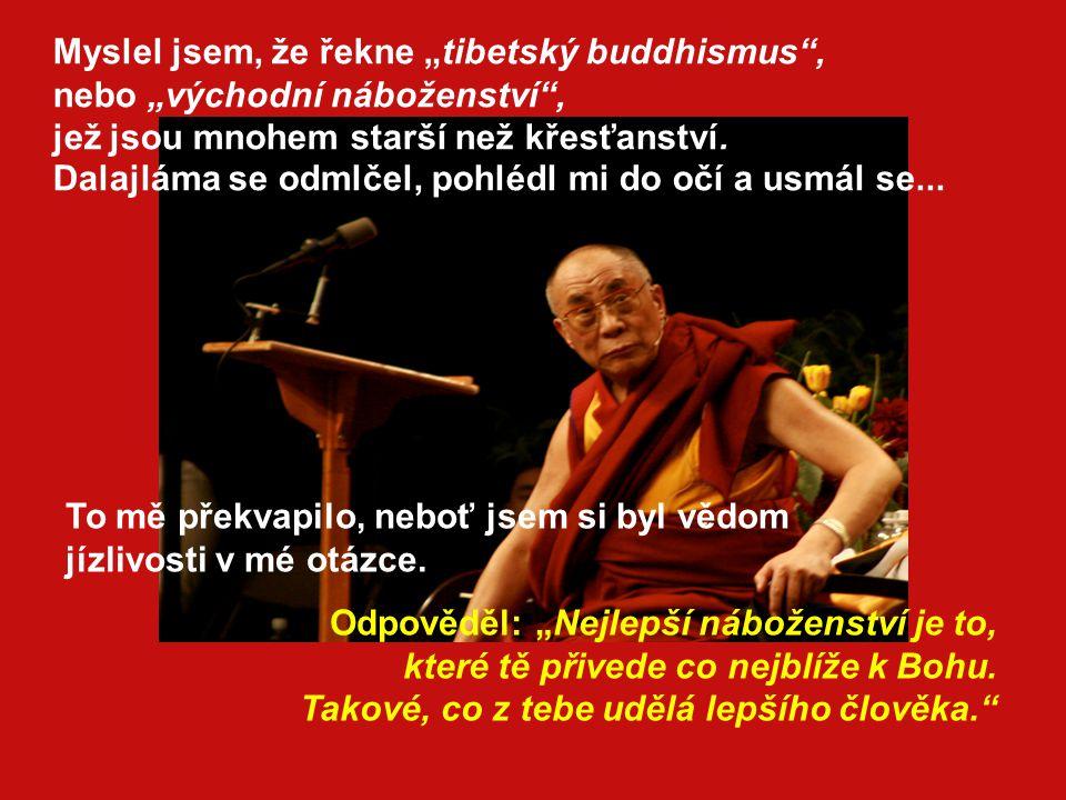 """Myslel jsem, že řekne """"tibetský buddhismus , nebo """"východní náboženství , jež jsou mnohem starší než křesťanství. Dalajláma se odmlčel, pohlédl mi do očí a usmál se..."""
