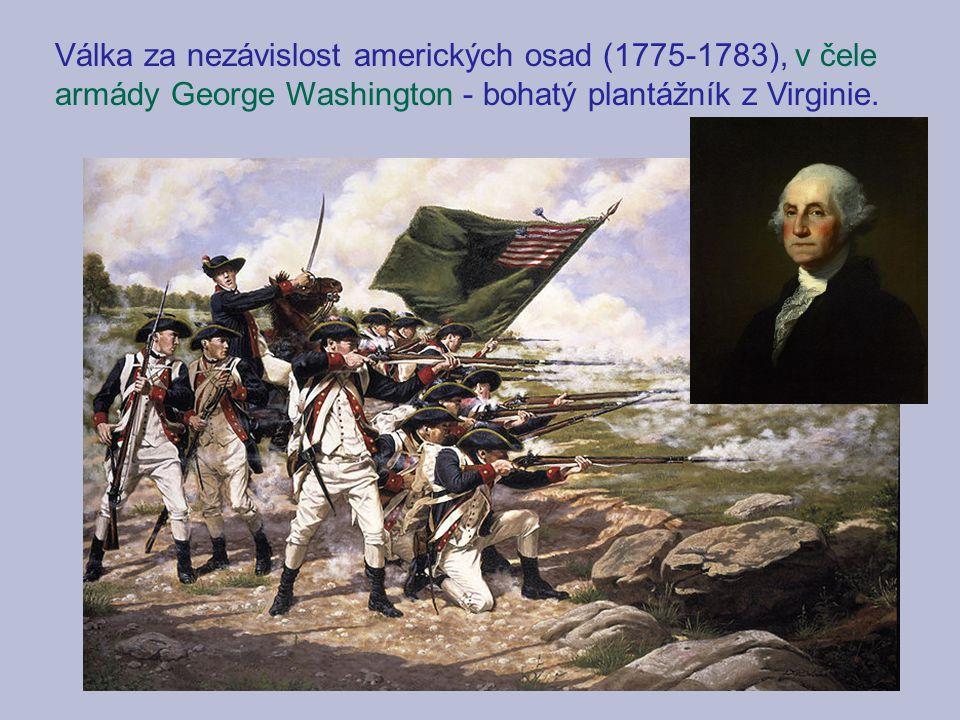 Válka za nezávislost amerických osad (1775-1783), v čele armády George Washington - bohatý plantážník z Virginie.