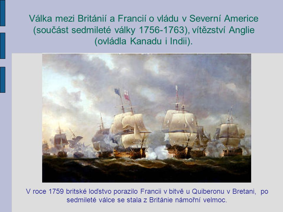 Válka mezi Británií a Francií o vládu v Severní Americe (součást sedmileté války 1756-1763), vítězství Anglie (ovládla Kanadu i Indii).