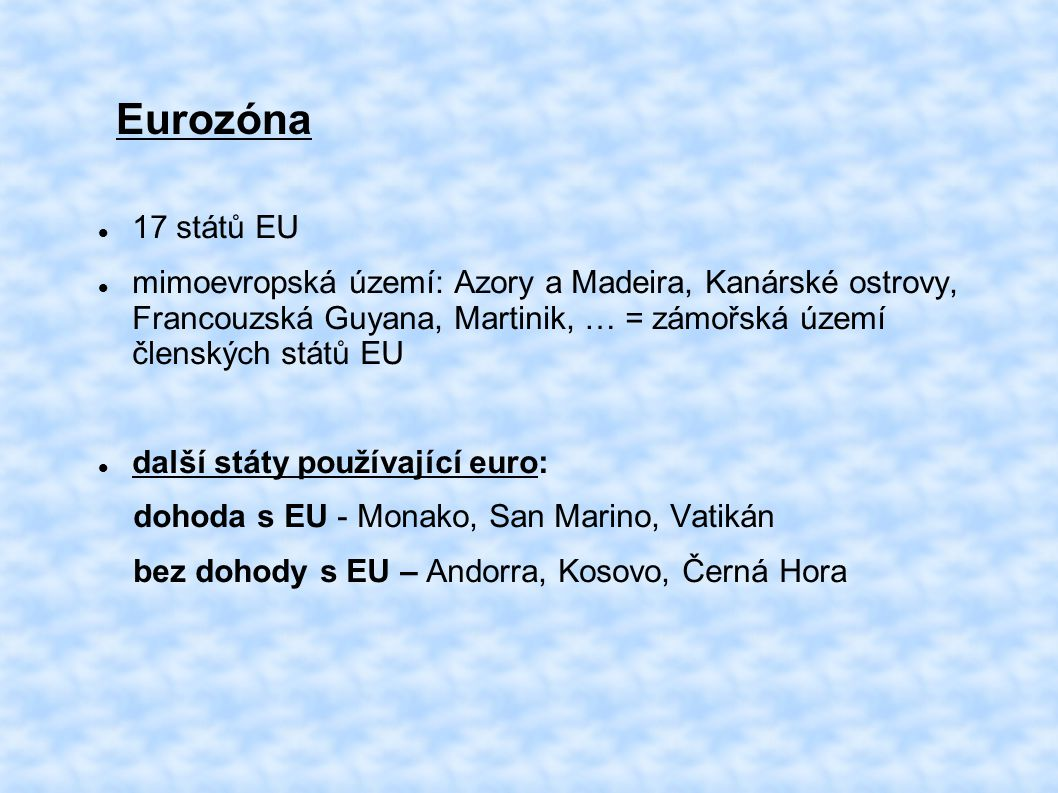 Eurozóna 17 států EU. mimoevropská území: Azory a Madeira, Kanárské ostrovy, Francouzská Guyana, Martinik, … = zámořská území členských států EU.