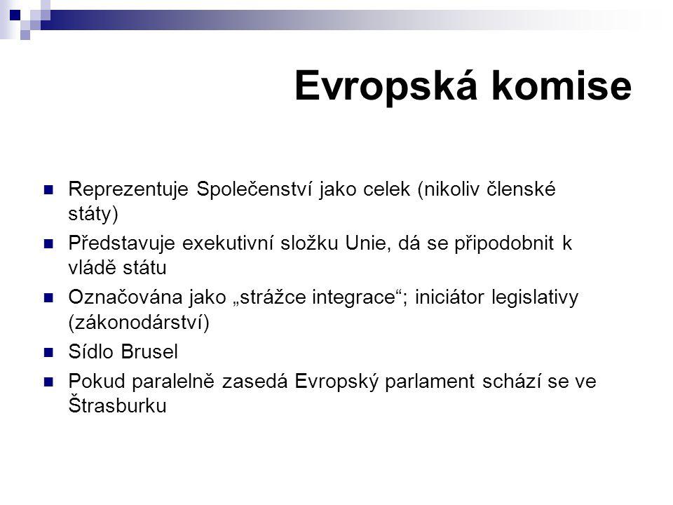 Evropská komise Reprezentuje Společenství jako celek (nikoliv členské státy) Představuje exekutivní složku Unie, dá se připodobnit k vládě státu.