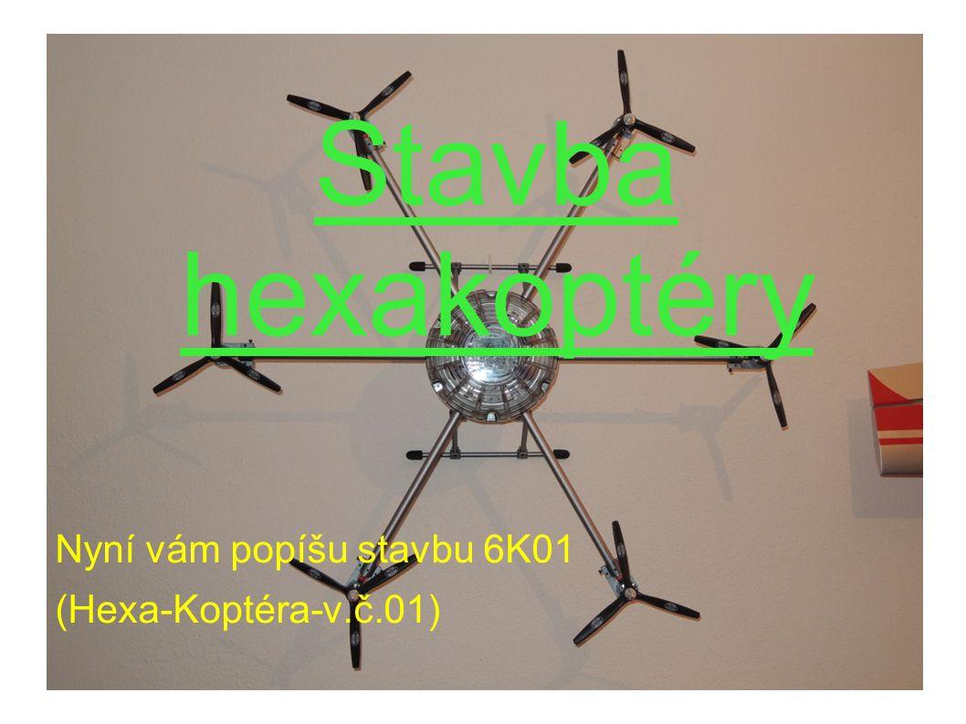 Stavba hexakoptéry Nyní vám popíšu stavbu 6K01 (Hexa-Koptéra-v.č.01)