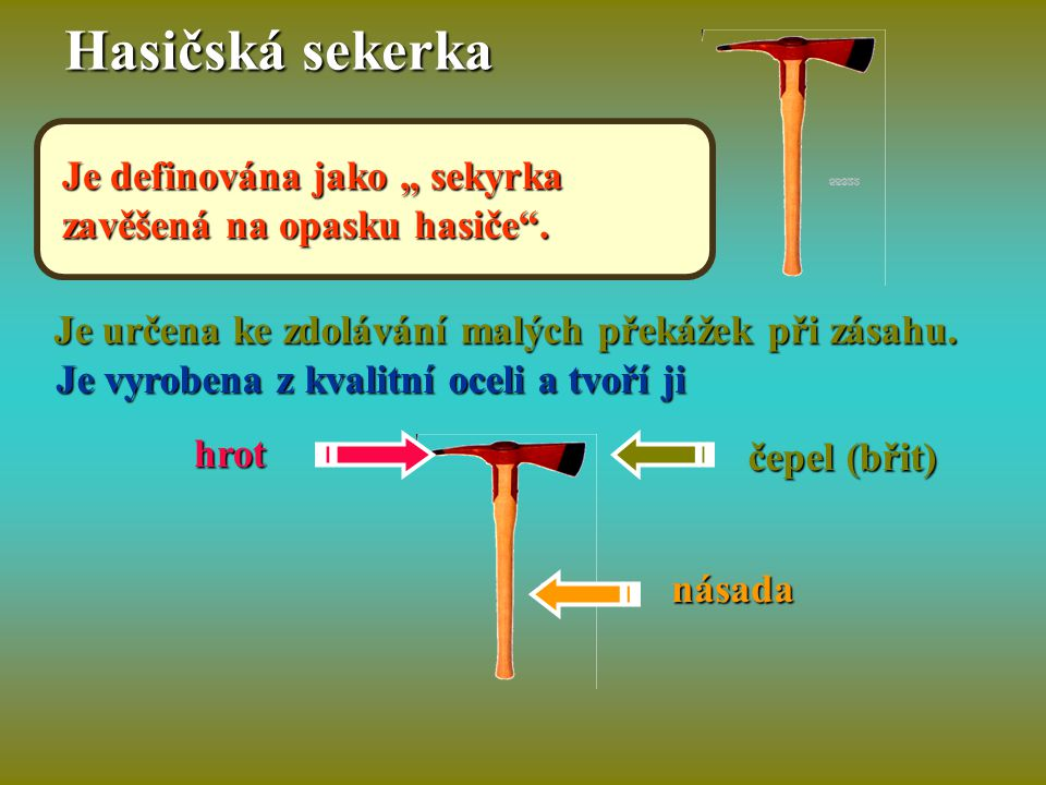 """Hasičská sekerka Je definována jako """" sekyrka zavěšená na opasku hasiče . Je určena ke zdolávání malých překážek při zásahu."""