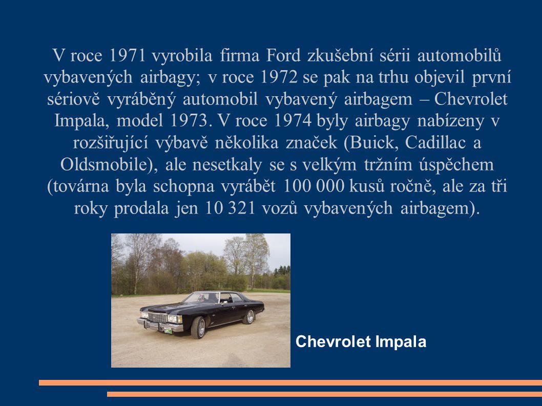 V roce 1971 vyrobila firma Ford zkušební sérii automobilů vybavených airbagy; v roce 1972 se pak na trhu objevil první sériově vyráběný automobil vybavený airbagem – Chevrolet Impala, model 1973. V roce 1974 byly airbagy nabízeny v rozšiřující výbavě několika značek (Buick, Cadillac a Oldsmobile), ale nesetkaly se s velkým tržním úspěchem (továrna byla schopna vyrábět 100 000 kusů ročně, ale za tři roky prodala jen 10 321 vozů vybavených airbagem).