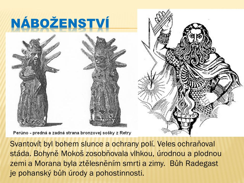 náboženství První Slované nevyznávali křesťanské náboženství, ale náboženství pohanské. Pohané neměli jediného boha. Uctívali mnoho bohů.