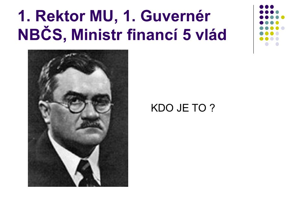 1. Rektor MU, 1. Guvernér NBČS, Ministr financí 5 vlád