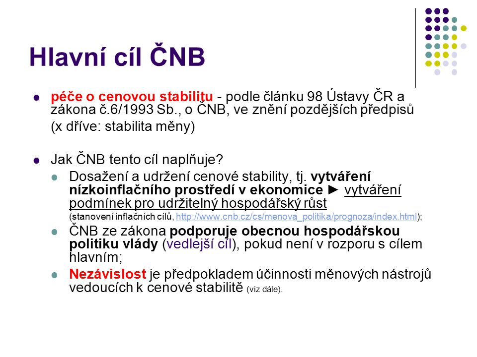 Hlavní cíl ČNB péče o cenovou stabilitu - podle článku 98 Ústavy ČR a zákona č.6/1993 Sb., o ČNB, ve znění pozdějších předpisů.