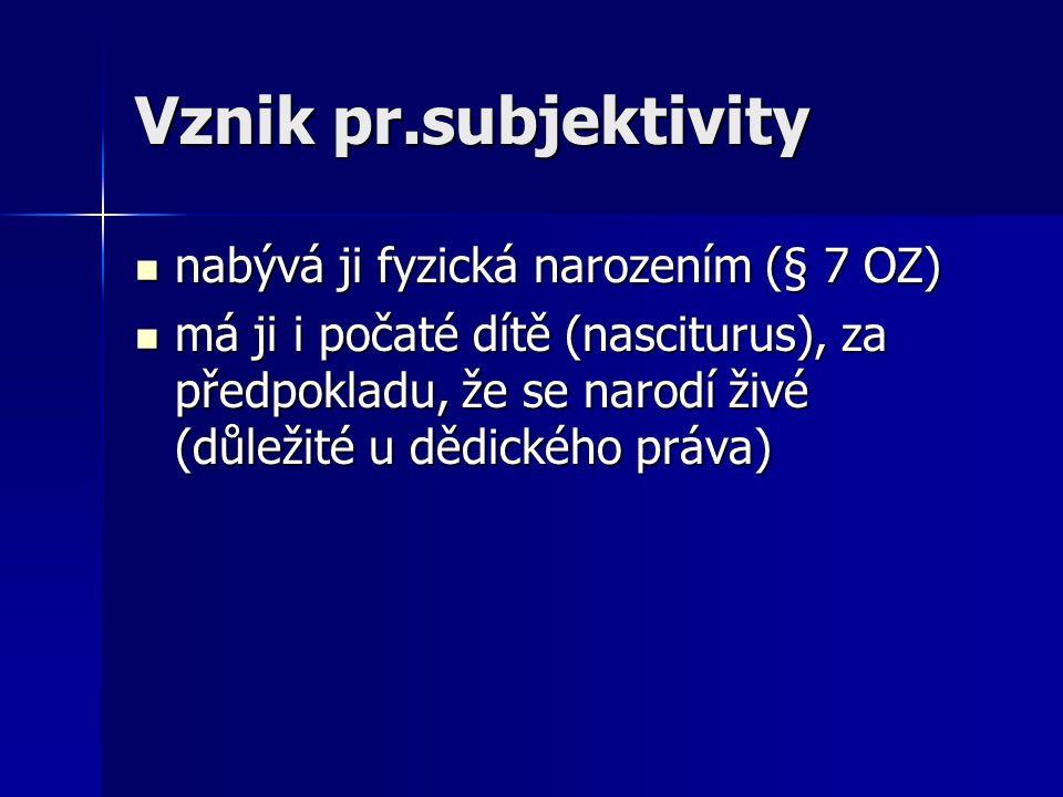 Vznik pr.subjektivity nabývá ji fyzická narozením (§ 7 OZ)