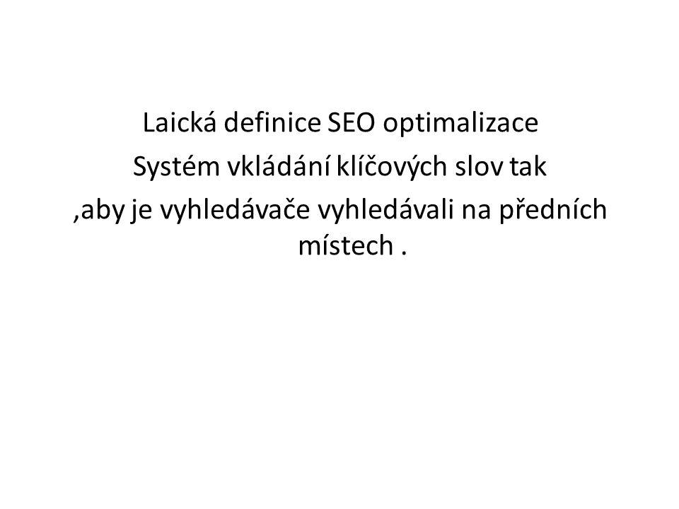 Laická definice SEO optimalizace Systém vkládání klíčových slov tak ,aby je vyhledávače vyhledávali na předních místech .