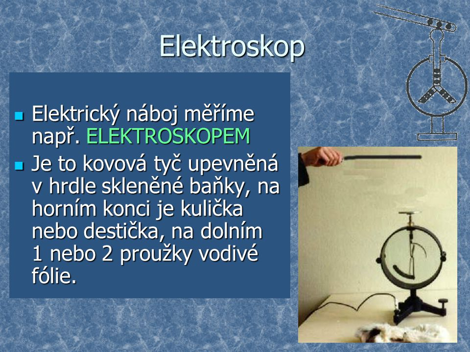 Elektroskop Elektrický náboj měříme např. ELEKTROSKOPEM