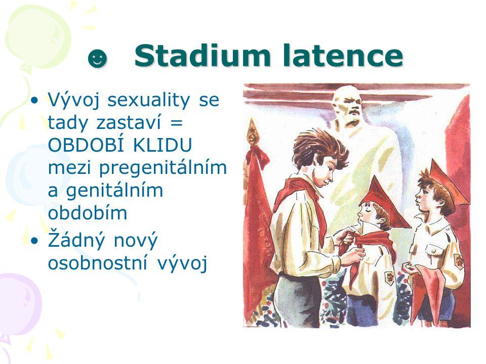 ☻ Stadium latence Vývoj sexuality se tady zastaví = OBDOBÍ KLIDU mezi pregenitálním a genitálním obdobím.