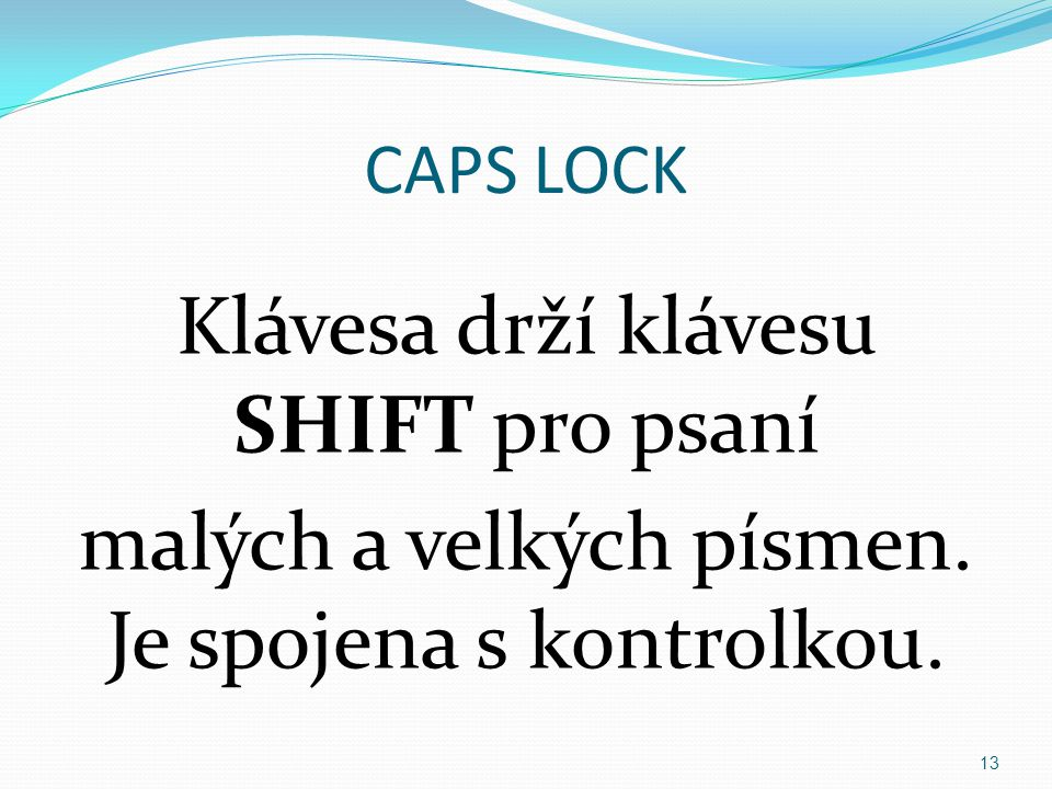 CAPS LOCK Klávesa drží klávesu SHIFT pro psaní malých a velkých písmen. Je spojena s kontrolkou.