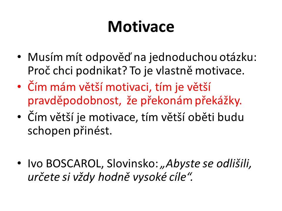 Motivace Musím mít odpověď na jednoduchou otázku: Proč chci podnikat To je vlastně motivace.