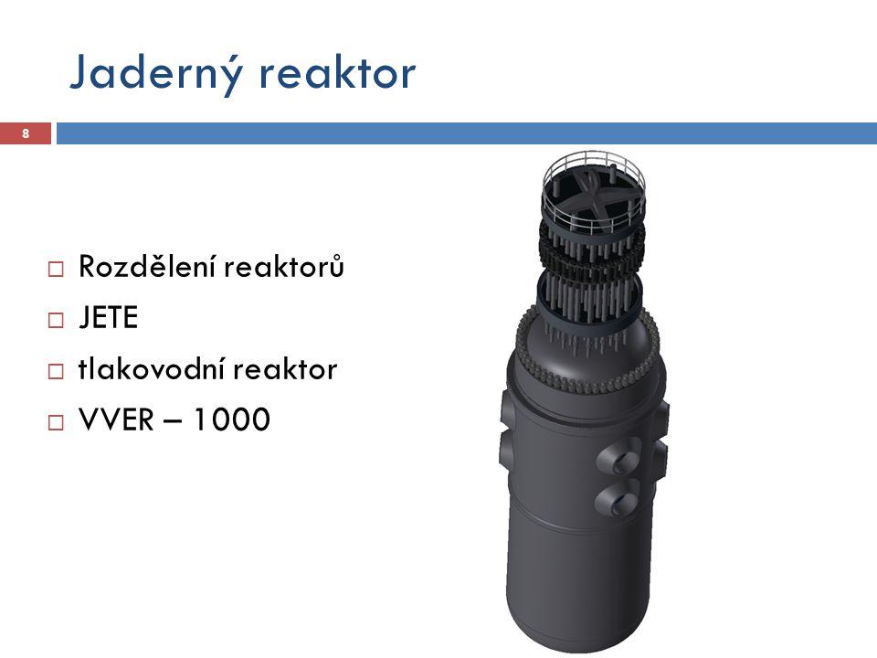 Jaderný reaktor Rozdělení reaktorů JETE tlakovodní reaktor VVER – 1000