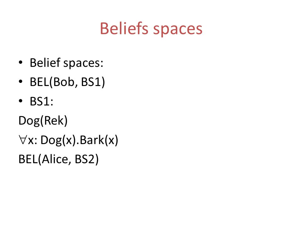Beliefs spaces Belief spaces: BEL(Bob, BS1) BS1: Dog(Rek)