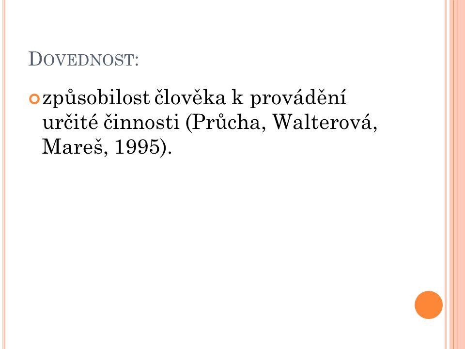 Dovednost: způsobilost člověka k provádění určité činnosti (Průcha, Walterová, Mareš, 1995).