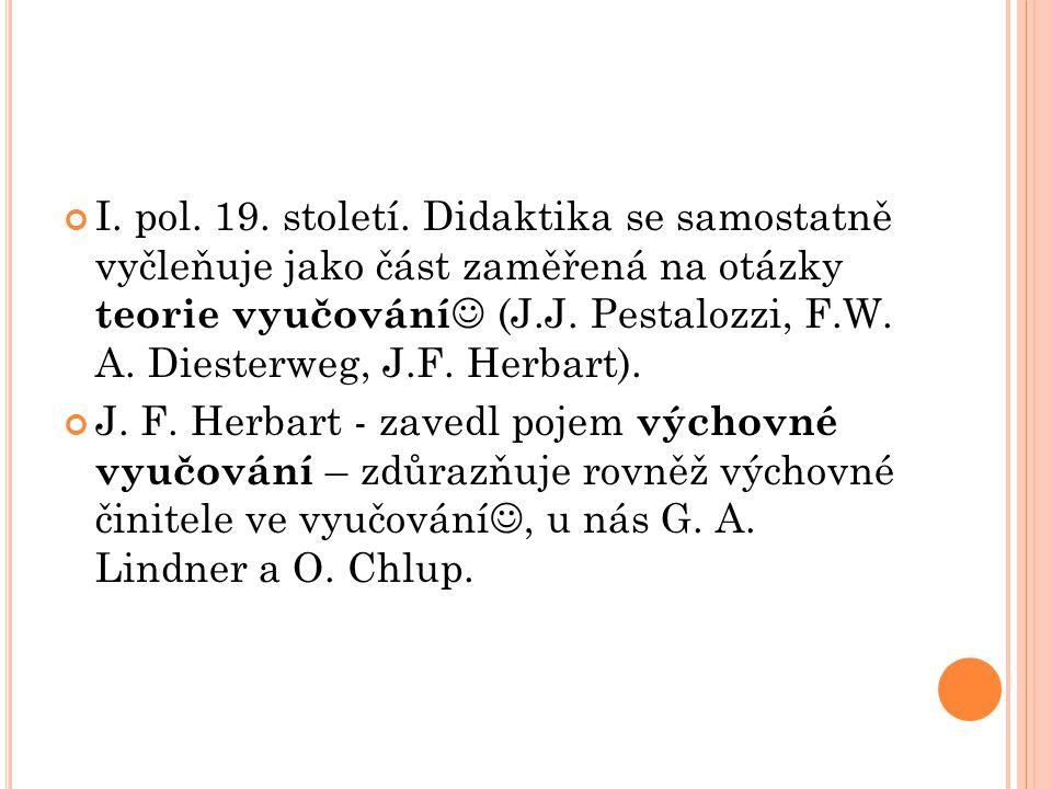 I. pol. 19. století. Didaktika se samostatně vyčleňuje jako část zaměřená na otázky teorie vyučování (J.J. Pestalozzi, F.W. A. Diesterweg, J.F. Herbart).