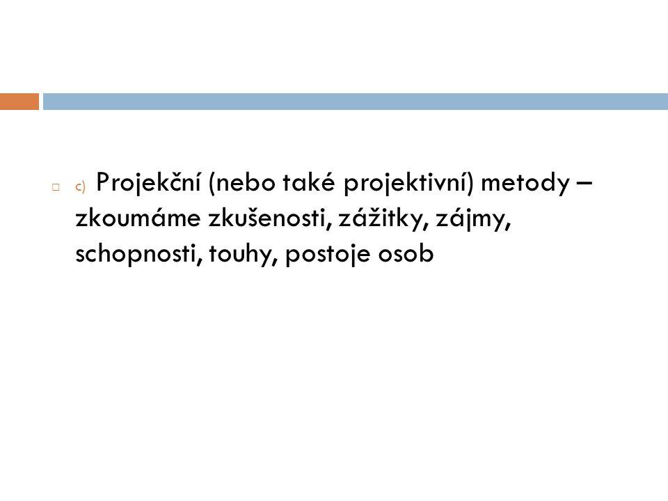 c) Projekční (nebo také projektivní) metody – zkoumáme zkušenosti, zážitky, zájmy, schopnosti, touhy, postoje osob