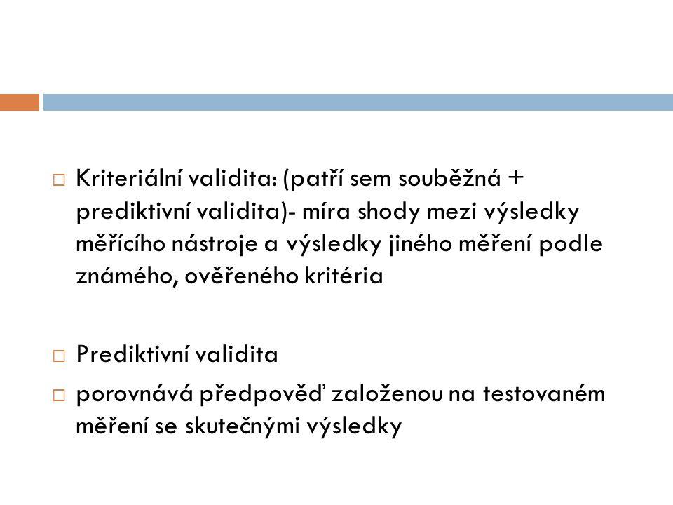Kriteriální validita: (patří sem souběžná + prediktivní validita)- míra shody mezi výsledky měřícího nástroje a výsledky jiného měření podle známého, ověřeného kritéria