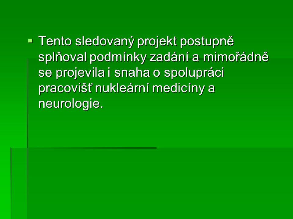Tento sledovaný projekt postupně splňoval podmínky zadání a mimořádně se projevila i snaha o spolupráci pracovišť nukleární medicíny a neurologie.