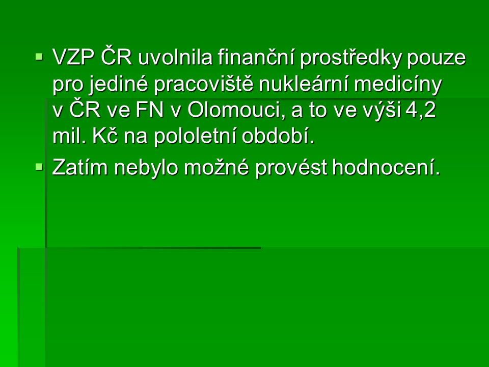 VZP ČR uvolnila finanční prostředky pouze pro jediné pracoviště nukleární medicíny v ČR ve FN v Olomouci, a to ve výši 4,2 mil. Kč na pololetní období.