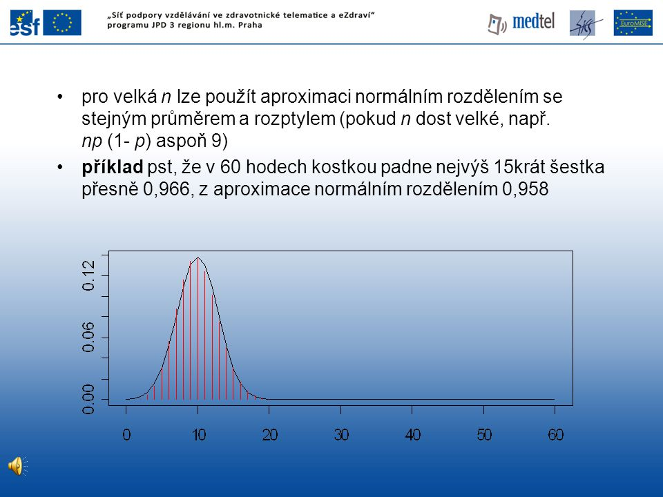 pro velká n lze použít aproximaci normálním rozdělením se stejným průměrem a rozptylem (pokud n dost velké, např. np (1- p) aspoň 9)
