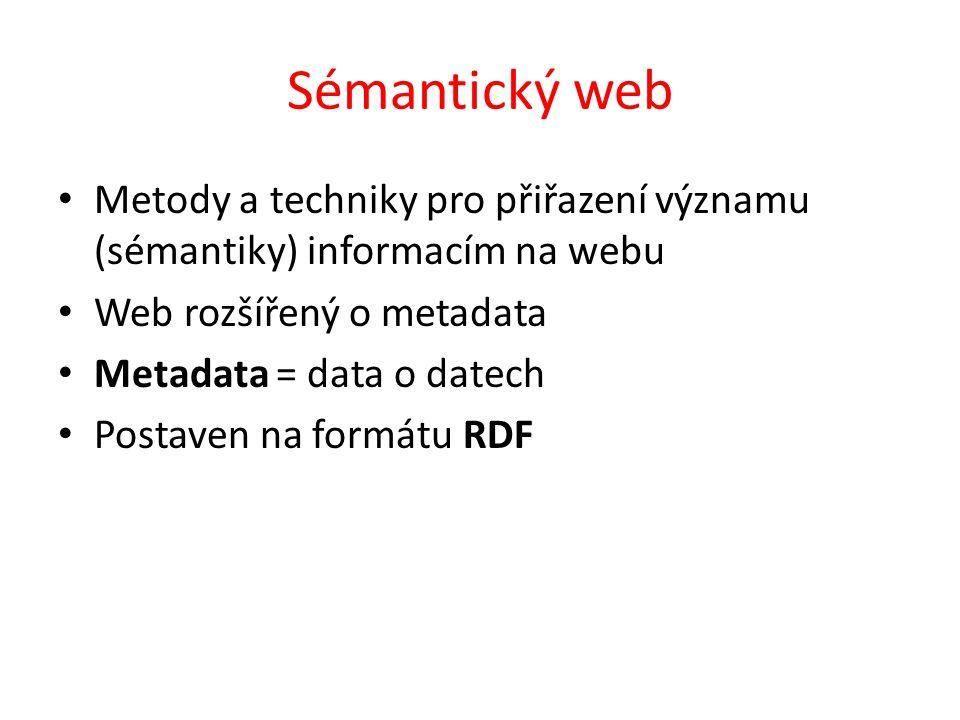 Sémantický web Metody a techniky pro přiřazení významu (sémantiky) informacím na webu. Web rozšířený o metadata.