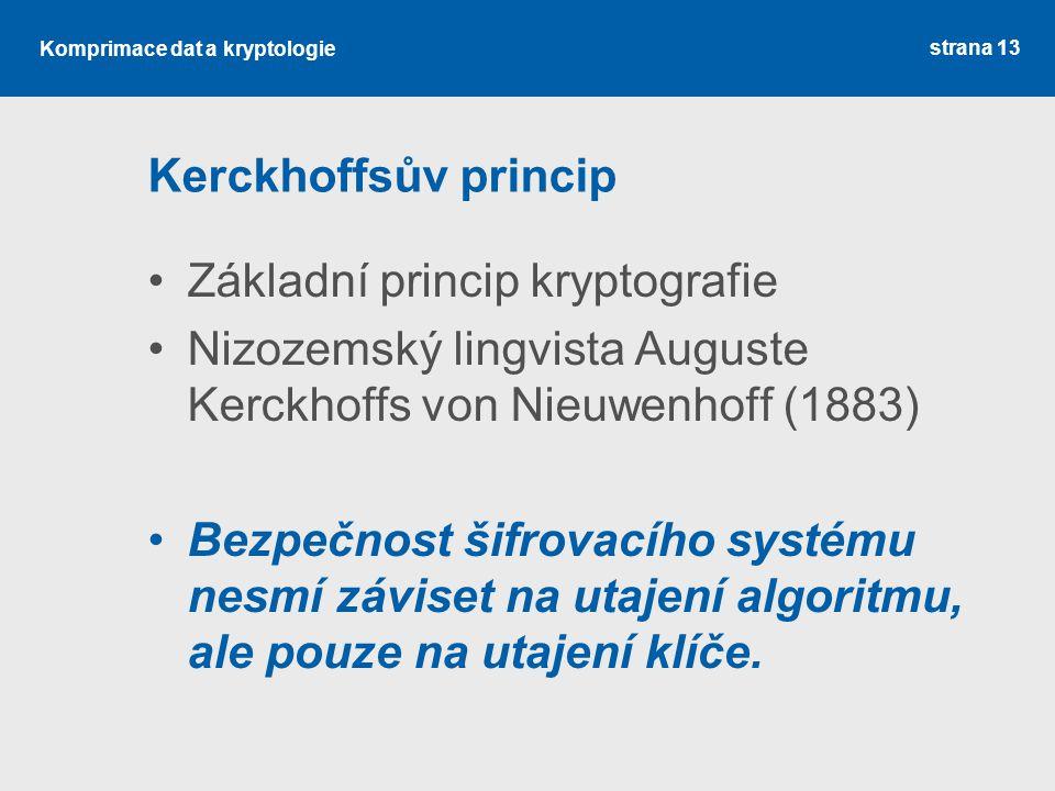 Kerckhoffsův princip Základní princip kryptografie. Nizozemský lingvista Auguste Kerckhoffs von Nieuwenhoff (1883)