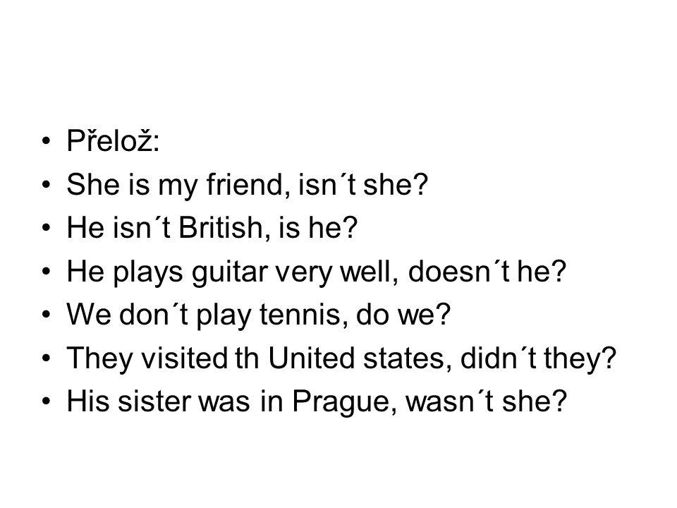 Přelož: She is my friend, isn´t she He isn´t British, is he He plays guitar very well, doesn´t he