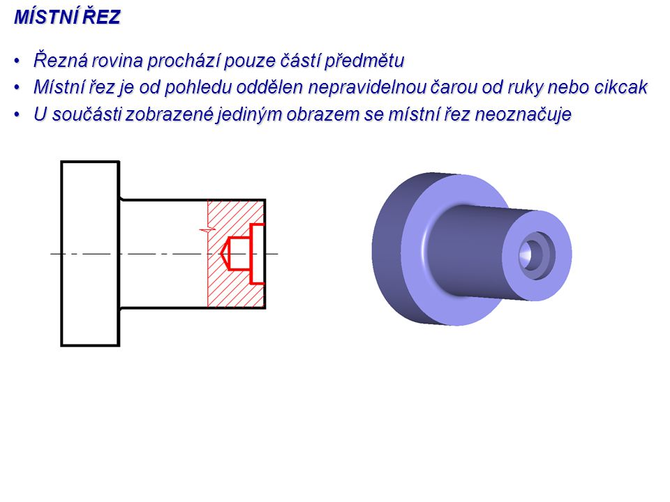 MÍSTNÍ ŘEZ Řezná rovina prochází pouze částí předmětu. Místní řez je od pohledu oddělen nepravidelnou čarou od ruky nebo cikcak.