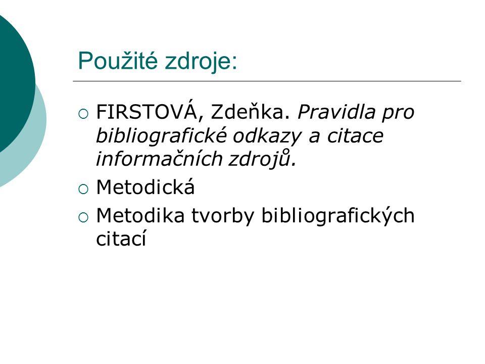 Použité zdroje: FIRSTOVÁ, Zdeňka. Pravidla pro bibliografické odkazy a citace informačních zdrojů. Metodická.