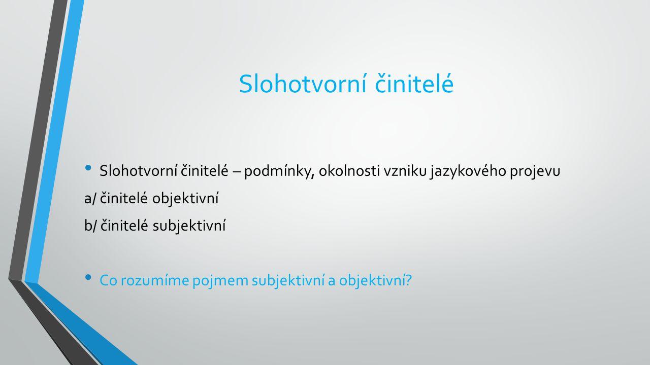 Slohotvorní činitelé Slohotvorní činitelé – podmínky, okolnosti vzniku jazykového projevu. a/ činitelé objektivní.