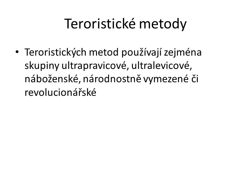 Teroristické metody Teroristických metod používají zejména skupiny ultrapravicové, ultralevicové, náboženské, národnostně vymezené či revolucionářské.